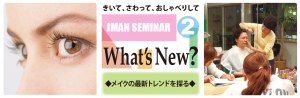 9.18 JMAN 講座 Whats' New ? Vol.2 : 最新トレンドとメイクパターンを探る